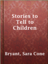 Stories to Tell to Children  Authors:    · Bryant, Sara Cone  Subjects:    · Children's literature    · Storytelling