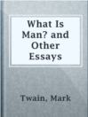 What Is Man? and Other Essays  Authors:    · Twain, Mark  Subjects:    · Essays    · Nonfiction