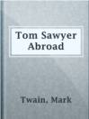 Tom Sawyer Abroad  Authors:    · Twain, Mark  Subjects:    · Fiction    · Adventure stories    · Americans -- Foreign countries -- Fiction    · Balloon ascensions -- Fiction    · Sawyer, Tom (Fictitious character) -- Fiction