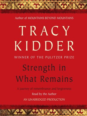 strength in what remains John tracy kidder (born november 12, 1945) is an american writer of nonfiction  books  :127 kidder's 2009 book, strength in what remains, is a portrait of a  man who survived the genocide in burundi he has explored a wide range of  topics.